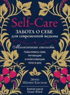 Self-care. Забота о себе для современной ведьмы. Магические способы побаловать себя, питающие и укрепляющие тело и дух - Мёрфи-Хискок Э. (9789669936950)