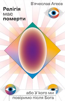 Релігія має померти, або У кого ми повіримо після Бога - Агеєв В'ячеслав (9786177960194)