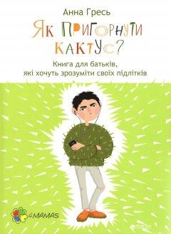 Як пригорнути кактус? Книга для батьків, які хочуть зрозуміти своїх підлітків - Анна Гресь (9786170031372)