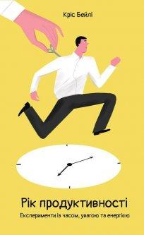 Рік продуктивності. Експерименти з часом, увагою та енергією - Кріс Бейлі (9786177682607)