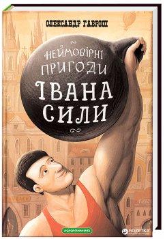 Неймовірні пригоди Івана Сили, найдужчої людини світу - Олександр Гаврош (9786175850725)