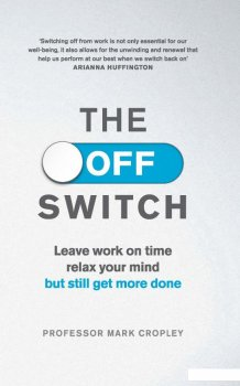 The Off-Switch. Leave Work on Time, Relax Your Mind but Still Get More Done (951302)