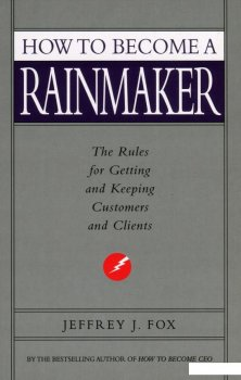 How to Become a Rainmaker. The Rules for Getting and Keeping Customers and Clients (935155)