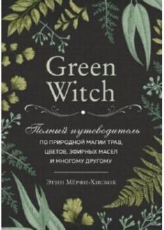 Green Witch. Полный путеводитель по природной магии трав, цветов, эфирных масел и многому другому . 89837