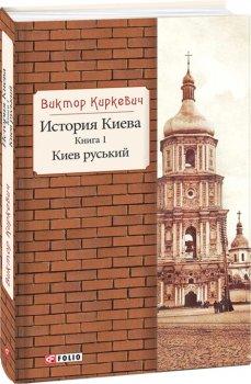 История Киева. Киев руський. Книга 1 - Киркевич В. (9789660380127)