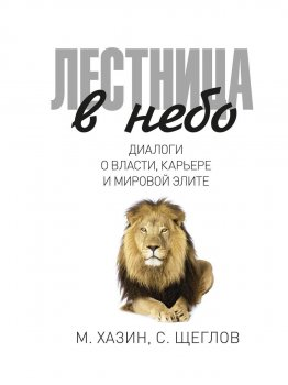 Лестница в небо. Диалоги о власти, карьере и мировой элите - Хазин Михаил, Щеглов Сергей (9785386108137)
