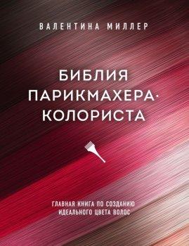 Библия парикмахера колориста. Главная книга по созданию идеального цвета волос - Миллер Валентина(9789669936240)