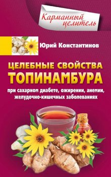 Целебные свойства топинамбура. При сахарном диабете, ожирении, анемии, желудочно-кишечных заболевани - Константинов Ю. (9785227072641)